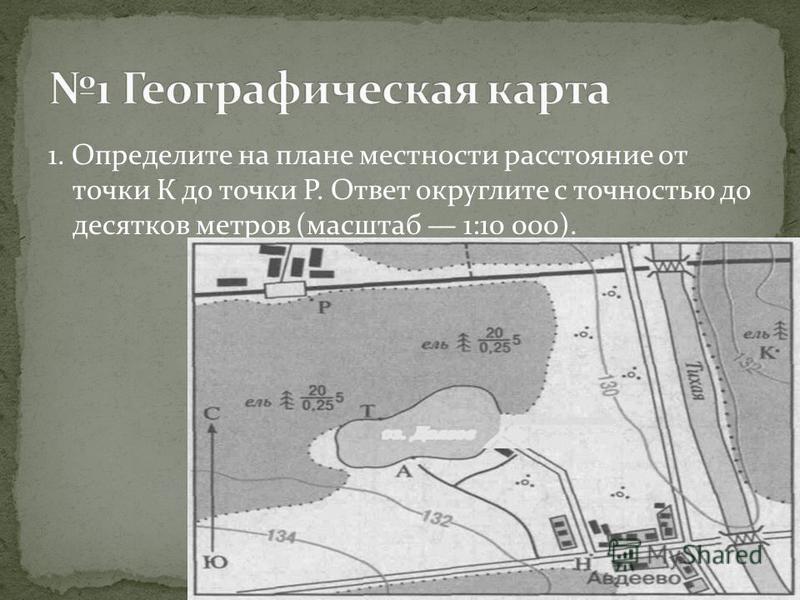 1. Определите на плане местности расстояние от точки К до точки Р. Ответ округлите с точностью до десятков метров (масштаб 1:10 000).