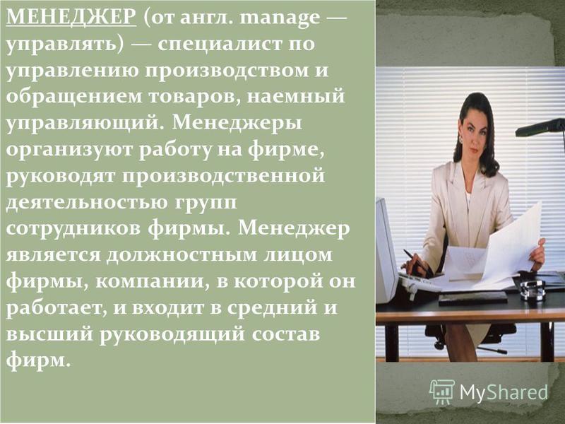 МЕНЕДЖЕР (от англ. manage управлять) специалист по управлению производством и обращением товаров, наемный управляющий. Менеджеры организуют работу на фирме, руководят производственной деятельностью групп сотрудников фирмы. Менеджер является должностн
