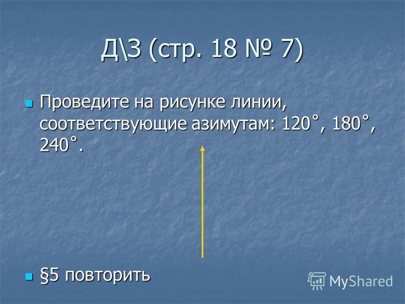 Д\З (стр. 18 7) Проведите на рисунке линии, соответствующие азимутам: 120˚, 180˚, 240˚. Проведите на рисунке линии, соответствующие азимутам: 120˚, 180˚, 240˚. §5 повторить §5 повторить