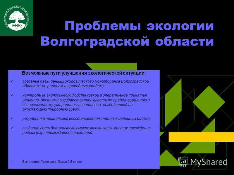 Проблемы экологии Волгоградской области Возможные пути улучшения экологической ситуации: создание базы данных экологического мониторинга Волгоградской области ( по районам и природным средам); контроль за экологической обстановкой и оперативное приня