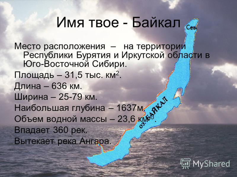 Место расположения – на территории Республики Бурятия и Иркутской области в Юго-Восточной Сибири. Площадь – 31,5 тыс. км 2. Длина – 636 км. Ширина – 25-79 км. Наибольшая глубина – 1637 м. Объем водной массы – 23,6 км 3. Впадает 360 рек. Вытекает река