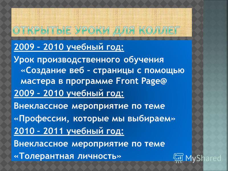 2009 – 2010 учебный год: Урок производственного обучения «Создание веб – страницы с помощью мастера в программе Front Page@ 2009 – 2010 учебный год: Внеклассное мероприятие по теме «Профессии, которые мы выбираем» 2010 – 2011 учебный год: Внеклассное