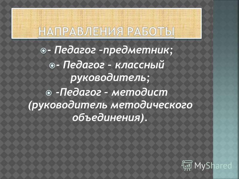 - Педагог –предметник; - Педагог – классный руководитель; -Педагог – методист (руководитель методического объединения).