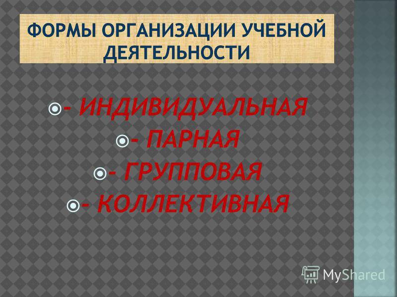 - ИНДИВИДУАЛЬНАЯ - ПАРНАЯ - ГРУППОВАЯ - КОЛЛЕКТИВНАЯ
