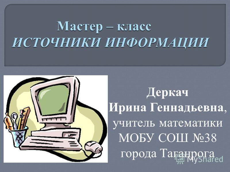 Деркач Ирина Геннадьевна, учитель математики МОБУ СОШ 38 города Таганрога