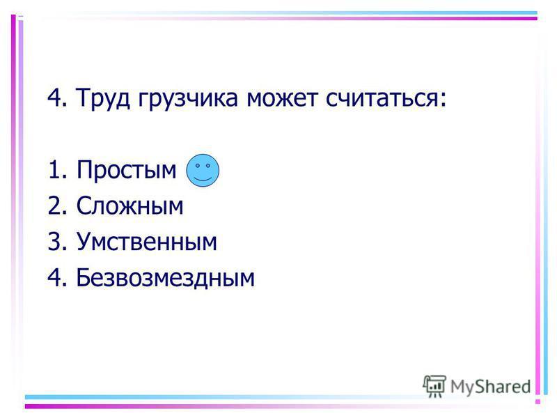 4. Труд грузчика может считаться: 1. Простым 2. Сложным 3. Умственным 4. Безвозмездным