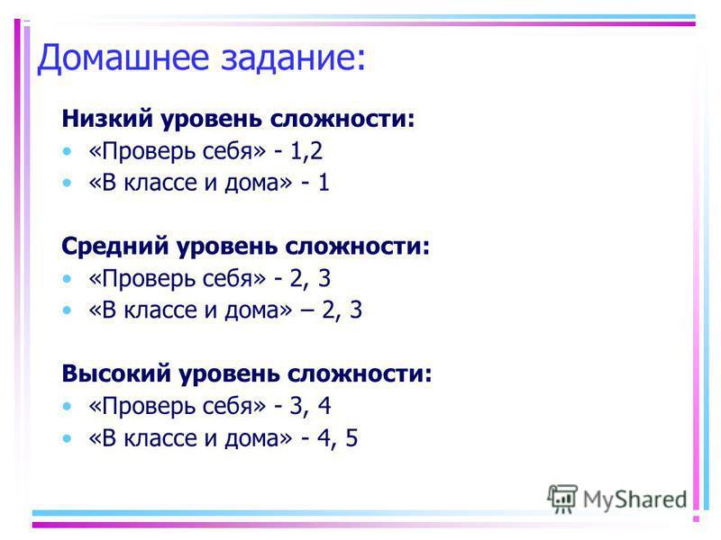 Домашнее задание: Низкий уровень сложности: «Проверь себя» - 1,2 «В классе и дома» - 1 Средний уровень сложности: «Проверь себя» - 2, 3 «В классе и дома» – 2, 3 Высокий уровень сложности: «Проверь себя» - 3, 4 «В классе и дома» - 4, 5