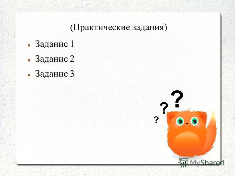 (Практические задания) Задание 1 Задание 2 Задание 3 ? ? ?