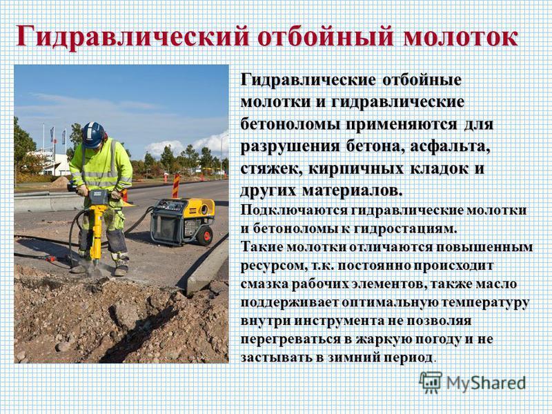 Гидравлический отбойный молоток Гидравлические отбойные молотки и гидравлические бетоноломы применяются для разрушения бетона, асфальта, стяжек, кирпичных кладок и других материалов. Подключаются гидравлические молотки и бетоноломы к гидростанциям. Т