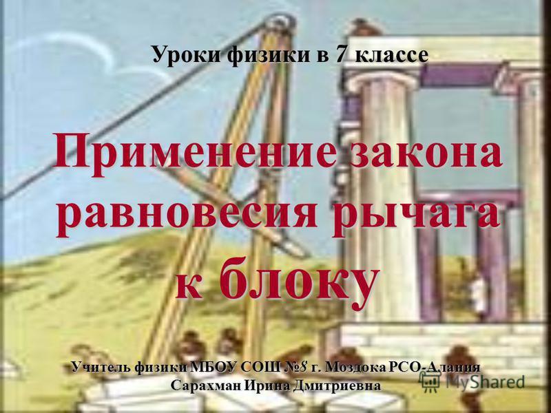 Применение закона равновесия рычага к блоку Уроки физики в 7 классе Учитель физики МБОУ СОШ 8 г. Моздока РСО - Алания Сарахман Ирина Дмитриевна