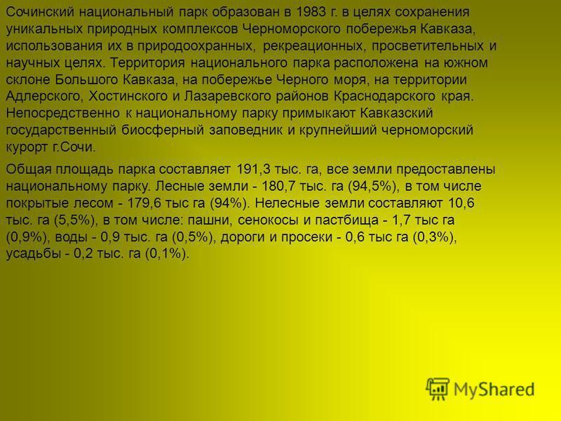 Сочинский национальный парк образован в 1983 г. в целях сохранения уникальных природных комплексов Черноморского побережья Кавказа, использования их в природоохранных, рекреационных, просветительных и научных целях. Территория национального парка рас