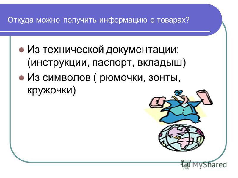 Откуда можно получить информацию о товарах? Из технической документации: (инструкции, паспорт, вкладыш) Из символов ( рюмочки, зонты, кружочки)