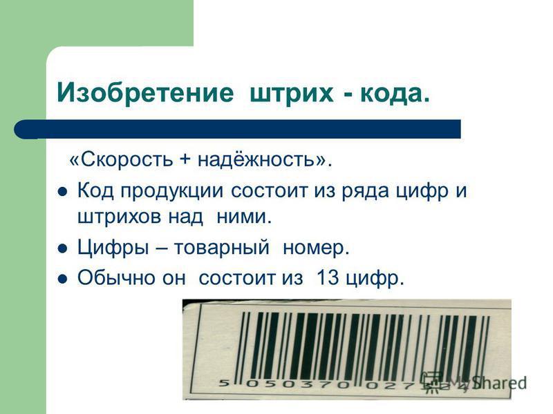 Изобретение штрих - кода. «Скорость + надёжность». Код продукции состоит из ряда цифр и штрихов над ними. Цифры – товарный номер. Обычно он состоит из 13 цифр.