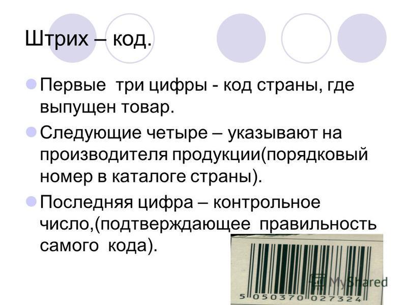 Штрих – код. Первые три цифры - код страны, где выпущен товар. Следующие четыре – указывают на производителя продукции(порядковый номер в каталоге страны). Последняя цифра – контрольное число,(подтверждающее правильность самого кода).
