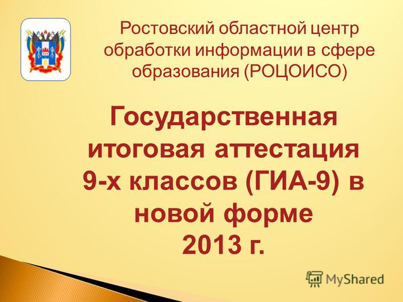 Ростовский областной центр обработки информации в сфере образования (РОЦОИСО) Государственная итоговая аттестация 9-х классов (ГИА-9) в новой форме 2013 г.