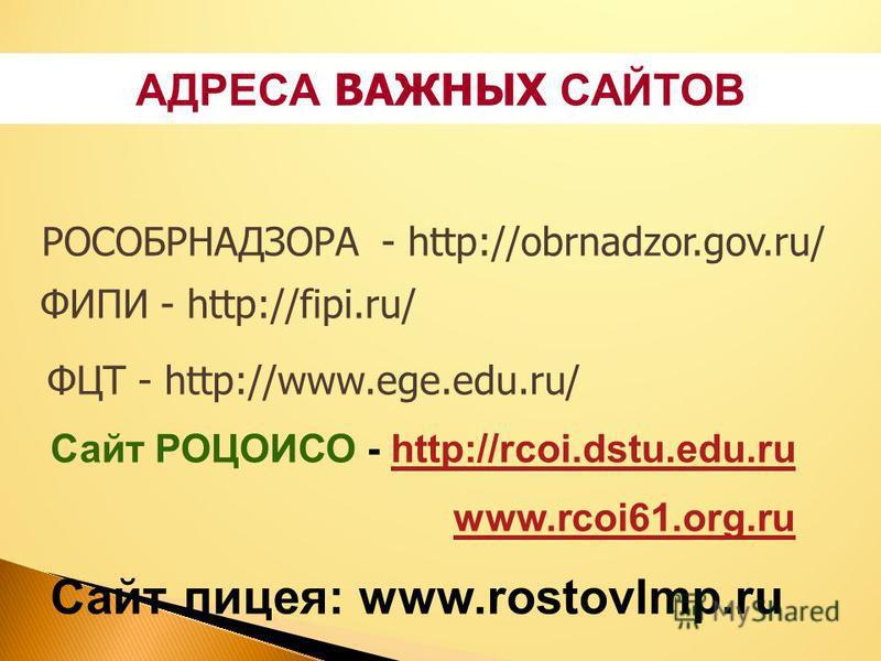 АДРЕСА ВАЖНЫХ САЙТОВ ФЦТ - http://www.ege.edu.ru/ ФИПИ - http://fipi.ru/ РОСОБРНАДЗОРА - http://obrnadzor.gov.ru/ Сайт РОЦОИСО - http://rcoi.dstu.edu.ruhttp://rcoi.dstu.edu.ru www.rcoi61.org.ru Сайт лицея: www.rostovlmp.ru