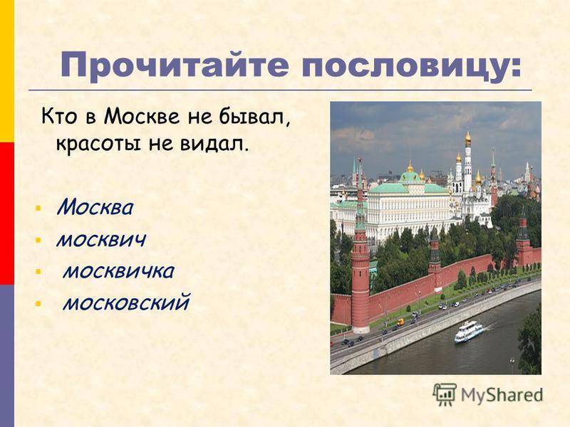 Прочитайте пословицу: Кто в Москве не бывал, красоты не видал. Москва москвич москвичка московский