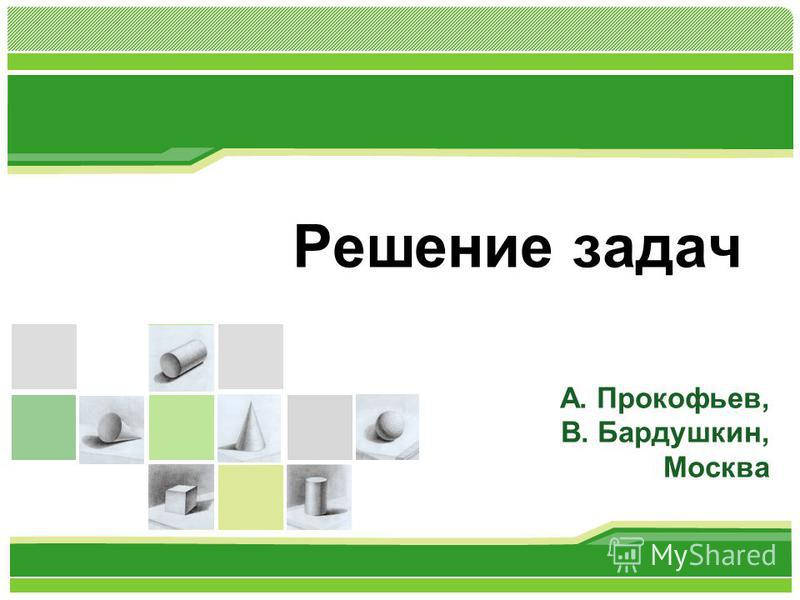 Решение задач А. Прокофьев, В. Бардушкин, Москва