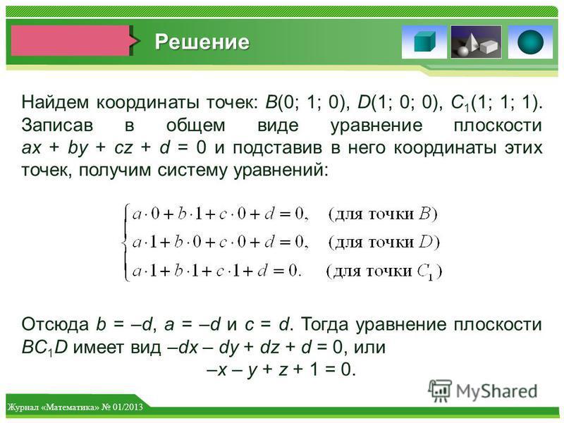 Журнал «Математика» 01/2013 Найдем координаты точек: B(0; 1; 0), D(1; 0; 0), C 1 (1; 1; 1). Записав в общем виде уравнение плоскости ax + by + cz + d = 0 и подставив в него координаты этих точек, получим систему уравнений: Отсюда b = –d, a = –d и c =