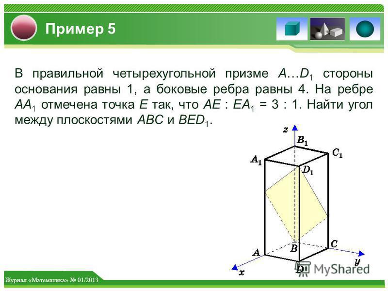 Журнал «Математика» 01/2013 Пример 5 В правильной четырехугольной призме A…D 1 стороны основания равны 1, а боковые ребра равны 4. На ребре AA 1 отмечена точка E так, что AE : EA 1 = 3 : 1. Найти угол между плоскостями ABC и BED 1.