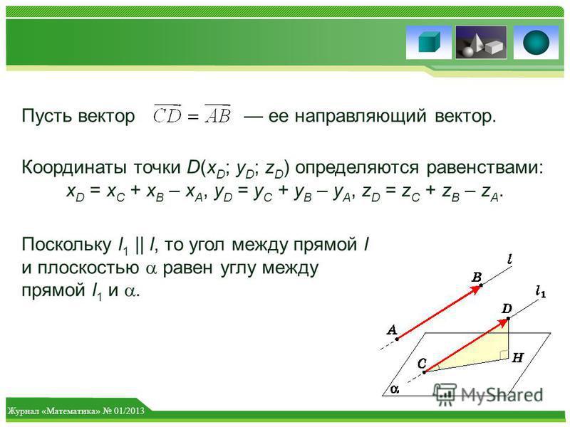 Журнал «Математика» 01/2013 Пусть вектор ее направляющий вектор. Координаты точки D(x D ; y D ; z D ) определяются равенствами: x D = x C + x B – x A, y D = y C + y B – y A, z D = z C + z B – z A. Поскольку l 1 || l, то угол между прямой l и плоскост