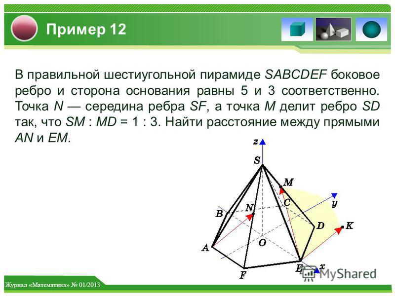 Журнал «Математика» 01/2013 Пример 12 В правильной шестиугольной пирамиде SABCDEF боковое ребро и сторона основания равны 5 и 3 соответственно. Точка N середина ребра SF, а точка M делит ребро SD так, что SM : MD = 1 : 3. Найти расстояние между прямы