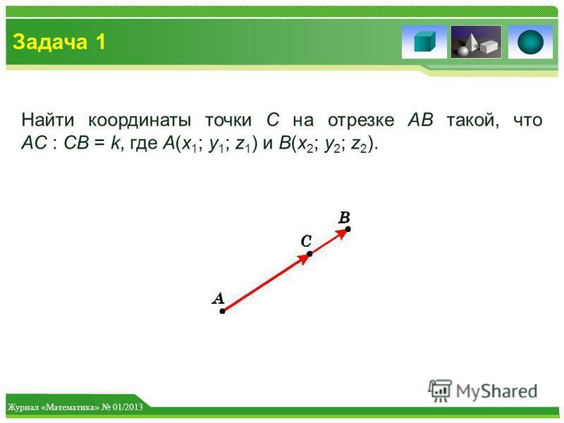 Журнал «Математика» 01/2013 Задача 1 Найти координаты точки C на отрезке AB такой, что AC : CB = k, где A(x 1 ; y 1 ; z 1 ) и B(x 2 ; y 2 ; z 2 ).