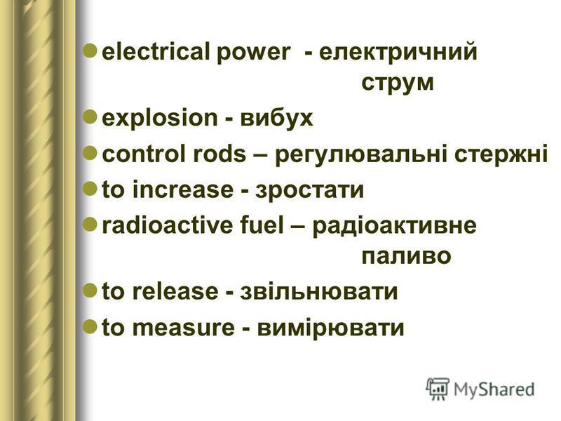 electrical power - електричний струм explosion - вибух control rods – регулювальні стержні to increase - зростати radioactive fuel – радіоактивне паливо to release - звільнювати to measure - вимірювати
