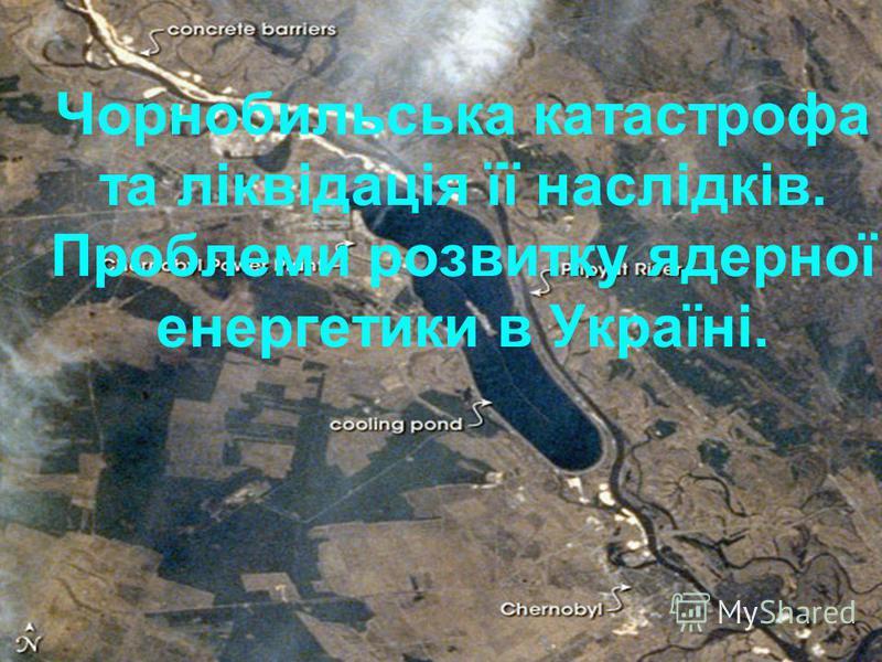 Чорнобильська катастрофа та ліквідація її наслідків. Проблеми розвитку ядерної енергетики в Україні.