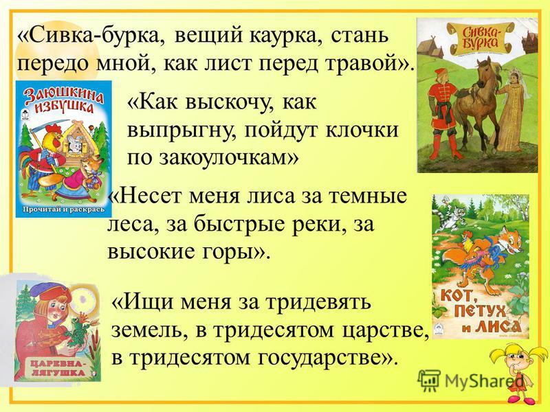 «Сивка-бурка, вещий каурка, стань передо мной, как лист перед травой». «Как выскочу, как выпрыгну, пойдут клочки по закоулочкам» «Несет меня лиса за темные леса, за быстрые реки, за высокие горы». «Ищи меня за тридевять земель, в тридесятом царстве,