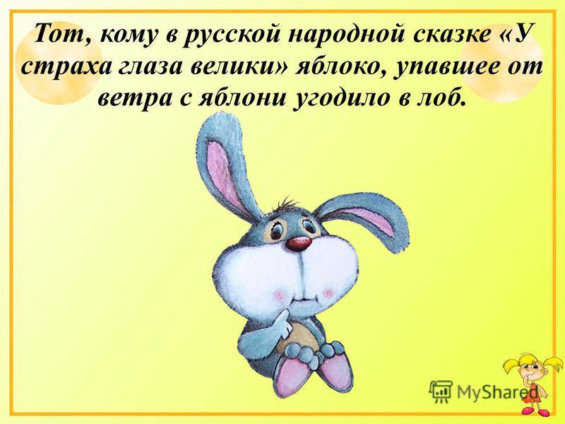 Тот, кому в русской народной сказке «У страха глаза велики» яблоко, упавшее от ветра с яблони угодило в лоб.