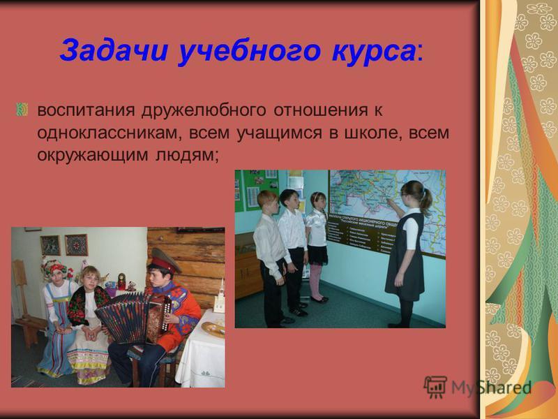 Задачи учебного курса: воспитания дружелюбного отношения к одноклассникам, всем учащимся в школе, всем окружающим людям;