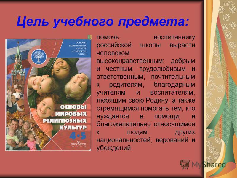 Цель учебного предмета: помочь воспитаннику российской школы вырасти человеком высоконравственным: добрым и честным, трудолюбивым и ответственным, почтительным к родителям, благодарным учителям и воспитателям, любящим свою Родину, а также стремящимся