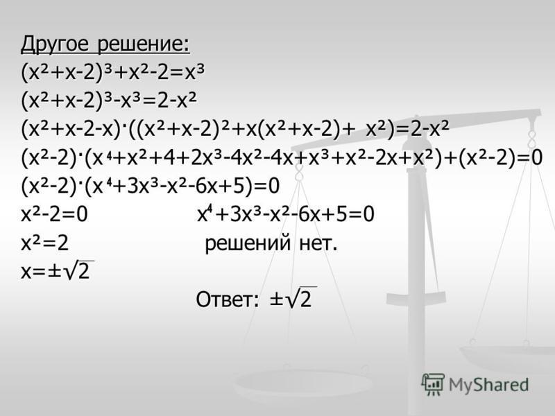 Другое решение: (х²+х-2)³+х²-2=х³(х²+х-2)³-х³=2-х² (х²+х-2-х)·((х²+х-2)²+х(х²+х-2)+ х²)=2-х² (х²-2)·(х +х²+4+2 х³-4 х²-4 х+х³+х²-2 х+х²)+(х²-2)=0 (х²-2)·(х +3 х³-х²-6 х+5)=0 х²-2=0 х +3 х³-х²-6 х+5=0 х²=2 решений нет. х=±2 Ответ: ±2 Ответ: ±2