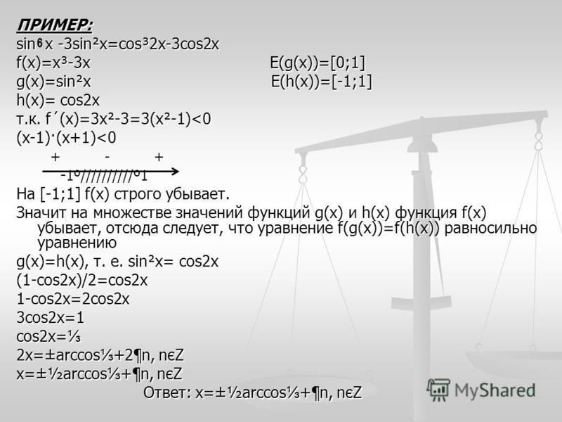ПРИМЕР: sin х -3sin²х=cos³2x-3cos2x f(x)=х³-3 х Е(g(x))=[0;1] g(x)=sin²х E(h(x))=[-1;1] h(x)= cos2x т.к. f´(x)=3 х²-3=3(х²-1)<0 (х-1)·(х+1)<0 + - + + - + - 1º//////////º1 - 1º//////////º1 На [-1;1] f(x) строго убывает. Значит на множестве значений фу
