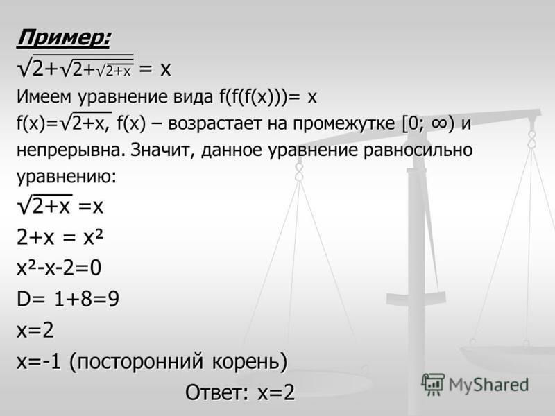 Пример: 2+ 2+ 2+х = х Имеем уравнение вида f(f(f(x)))= х f(x)=2+х, f(x) – возрастает на промежутке [0; ) и непрерывна. Значит, данное уравнение равносильно уравнению: 2+х =х 2+х = х² х²-х-2=0 D= 1+8=9 х=2 х=-1 (посторонний корень) Ответ: х=2 Ответ: х