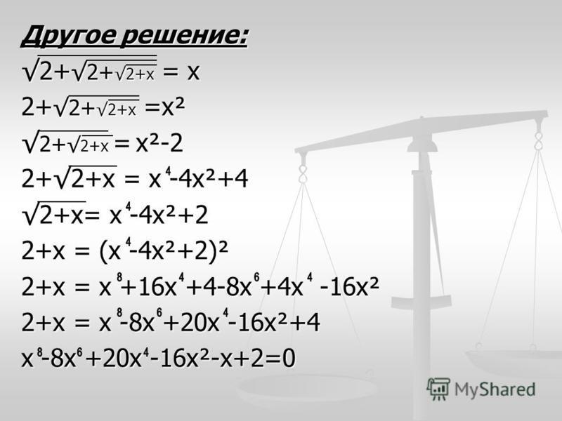 Другое решение: 2+ 2+ 2+х = х 2+ 2+ 2+х =х² 2+ 2+х = х²-2 2+ 2+х = х²-2 2+2+х = х -4 х²+4 2+х= х -4 х²+2 2+х = (х -4 х²+2)² 2+х = х +16 х +4-8 х +4 х -16 х² 2+х = х -8 х +20 х -16 х²+4 х -8 х +20 х -16 х²-х+2=0