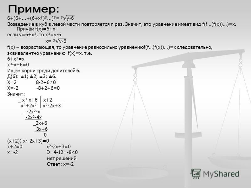 6+(6+...+(6+х³)³...)³= ³у-6 Возведение в куб в левой части повторяется n раз. Значит, это уравнение имеет вид f(f…(f(х))…)=х. Причём f(х)=6+х³ если у=6+х³, то х³=у-6 х= ³ у-6 х= ³ у-6 f(х) – возрастающая, то уравнение равносильно уравнениюf(f…(f(х))…