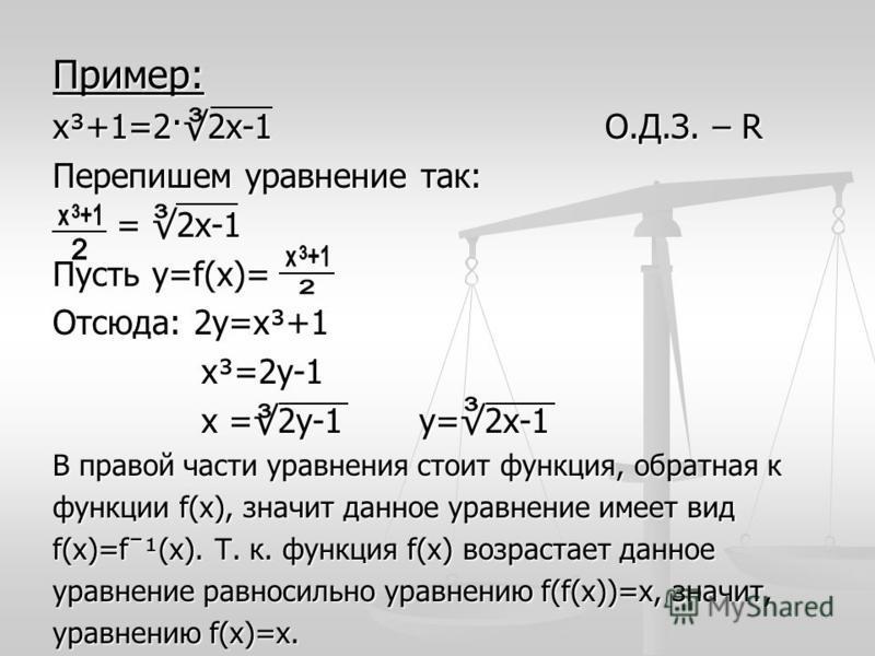 Пример: х³+1=2·2 х-1 О.Д.З. – R Перепишем уравнение так: = 2 х-1 = 2 х-1 Пусть у=f(x)= Отсюда: 2 у=х³+1 х³=2 у-1 х³=2 у-1 х =2 у-1 у=2 х-1 х =2 у-1 у=2 х-1 В правой части уравнения стоит функция, обратная к функции f(x), значит данное уравнение имеет
