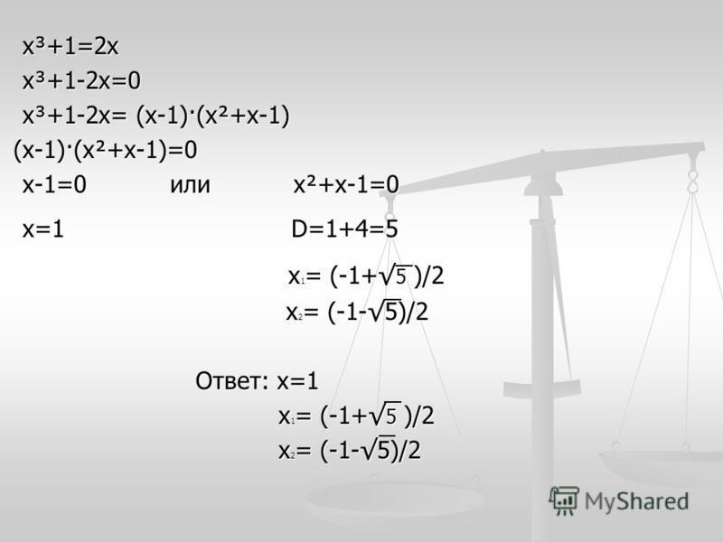 х³+1=2 х х³+1=2 х х³+1-2 х=0 х³+1-2 х=0 х³+1-2 х= (х-1)·(х²+х-1) х³+1-2 х= (х-1)·(х²+х-1) (х-1)·(х²+х-1)=0 (х-1)·(х²+х-1)=0 х-1=0 или х²+х-1=0 х-1=0 или х²+х-1=0 х=1 D=1+4=5 х=1 D=1+4=5 х 1 = (-1+ 5 )/2 х 1 = (-1+ 5 )/2 х 2 = (-1-5)/2 х 2 = (-1-5)/2
