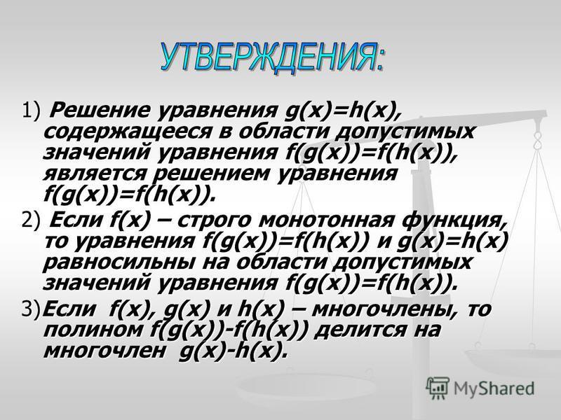 1) Решение уравнения g(x)=h(x), содержащееся в области допустимых значений уравнения f(g(x))=f(h(x)), является решением уравнения f(g(x))=f(h(x)). 2) Если f(x) – строго монотонная функция, то уравнения f(g(x))=f(h(x)) и g(x)=h(x) равносильны на облас