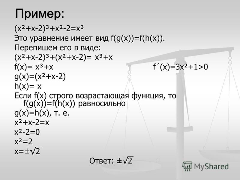 (х²+х-2)³+х²-2=х³ Это уравнение имеет вид f(g(x))=f(h(x)). Перепишем его в виде: (х²+х-2)³+(х²+х-2)= х³+х f(x)= х³+х f´(x)=3 х²+1>0 g(x)=(х²+х-2) h(x)= х Если f(x) строго возрастающая функция, то f(g(x))=f(h(x)) равносильно g(x)=h(x), т. е. х²+х-2=хх