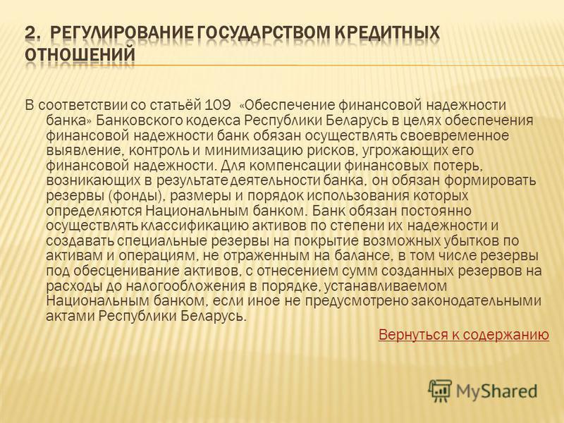 В соответствии со статьёй 109 «Обеспечение финансовой надежности банка» Банковского кодекса Республики Беларусь в целях обеспечения финансовой надежности банк обязан осуществлять своевременное выявление, контроль и минимизацию рисков, угрожающих его