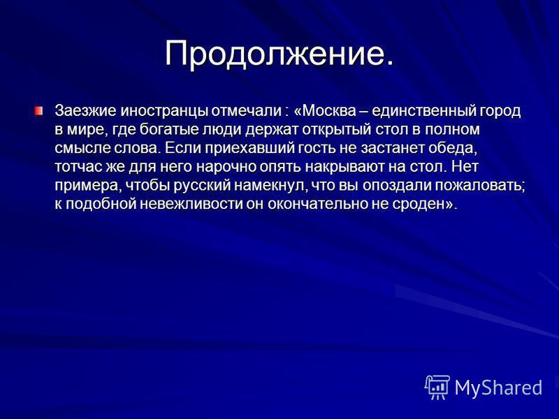 Продолжение. Заезжие иностранцы отмечали : «Москва – единственный город в мире, где богатые люди держат открытый стол в полном смысле слова. Если приехавший гость не застанет обеда, тотчас же для него нарочно опять накрывают на стол. Нет примера, что