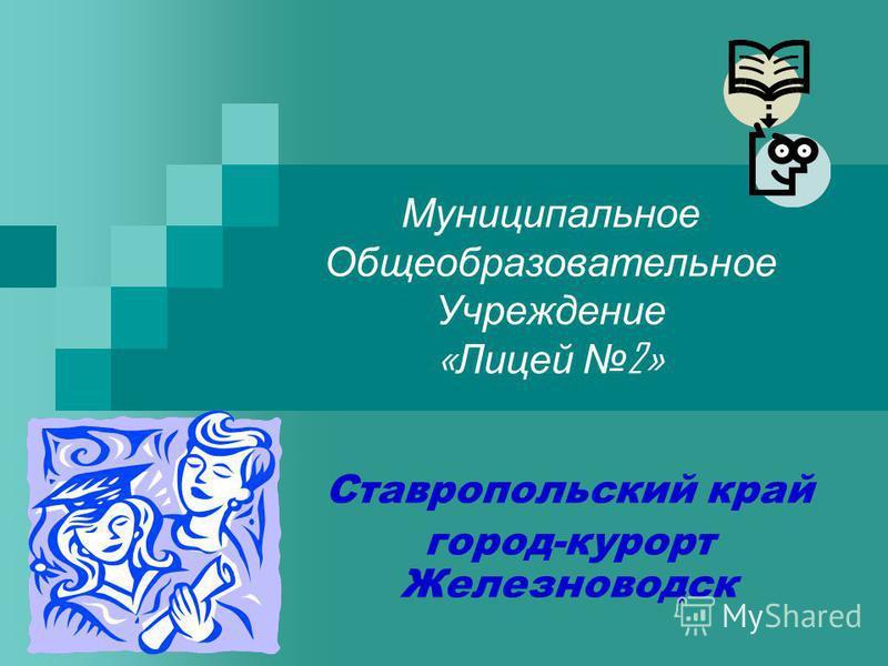 Муниципальное Общеобразовательное Учреждение « Лицей 2» Ставропольский край город-курорт Железноводск