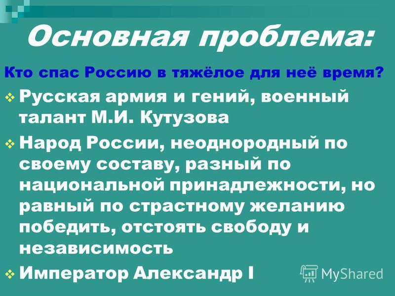 Основная проблема: Кто спас Россию в тяжёлое для неё время? Русская армия и гений, военный талант М.И. Кутузова Народ России, неоднородный по своему составу, разный по национальной принадлежности, но равный по страстному желанию победить, отстоять св