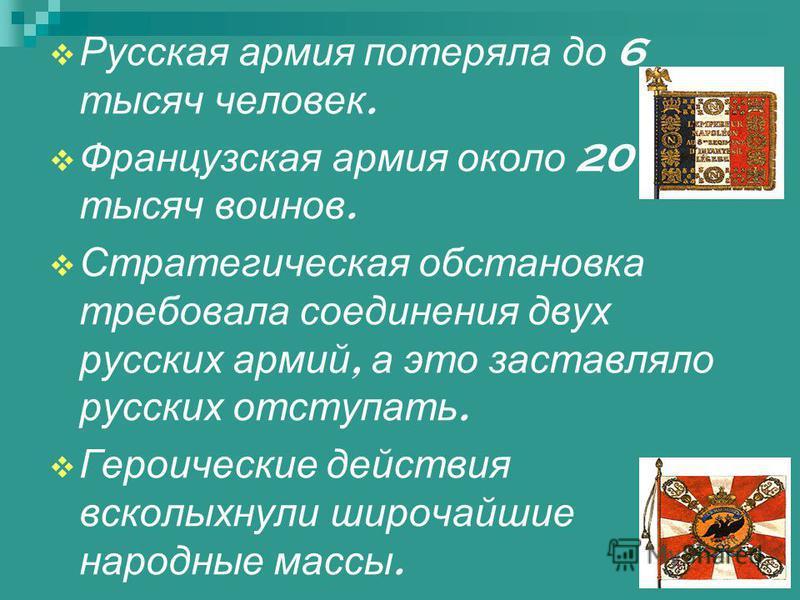 Русская армия потеряла до 6 тысяч человек. Французская армия около 20 тысяч воинов. Стратегическая обстановка требовала соединения двух русских армий, а это заставляло русских отступать. Героические действия всколыхнули широчайшие народные массы.