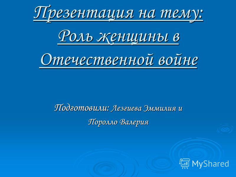 Презентация на тему: Роль женщины в Отечественной войне Подготовили: Лезгиева Эммилия и Поролло Валерия
