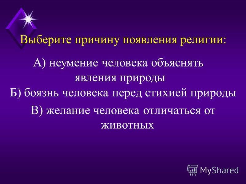 Выберите причину появления религии: Б) боязнь человека перед стихией природы В) желание человека отличаться от животных А) неумение человека объяснять явления природы