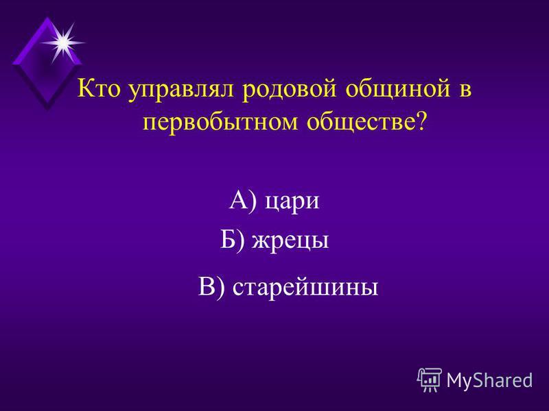 Кто управлял родовой общиной в первобытном обществе? А) цари Б) жрецы В) старейшины